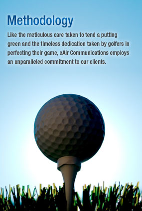Methodology : Like the meticulous care taken to tend a putting green and the timeless dedication taken by golferes in perfecting their game, eAir Communications employs an unparalleded commitment to our clients.